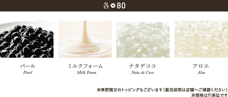 各+80 パール(タピオカ) Pearl ミルクフォーム Milk Foam ナタデココ Nata de Coco アロエ Aloe ※季節限定のトッピングもございます(販売期間は店舗へご確認ください)※価格は円単位です
